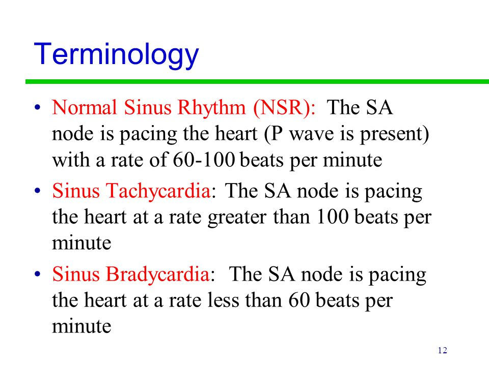 Terminology Normal Sinus Rhythm (NSR): The SA node is pacing the heart (P wave is present) with a rate of beats per minute.