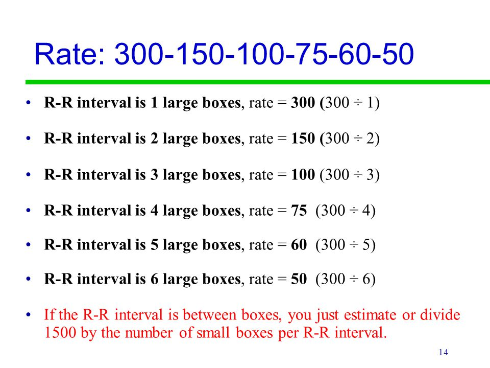 Rate: R-R interval is 1 large boxes, rate = 300 (300 ÷ 1) R-R interval is 2 large boxes, rate = 150 (300 ÷ 2)