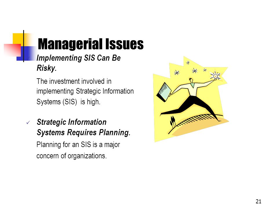 Managerial Issues Implementing SIS Can Be Risky. The investment involved in implementing Strategic Information Systems (SIS) is high.