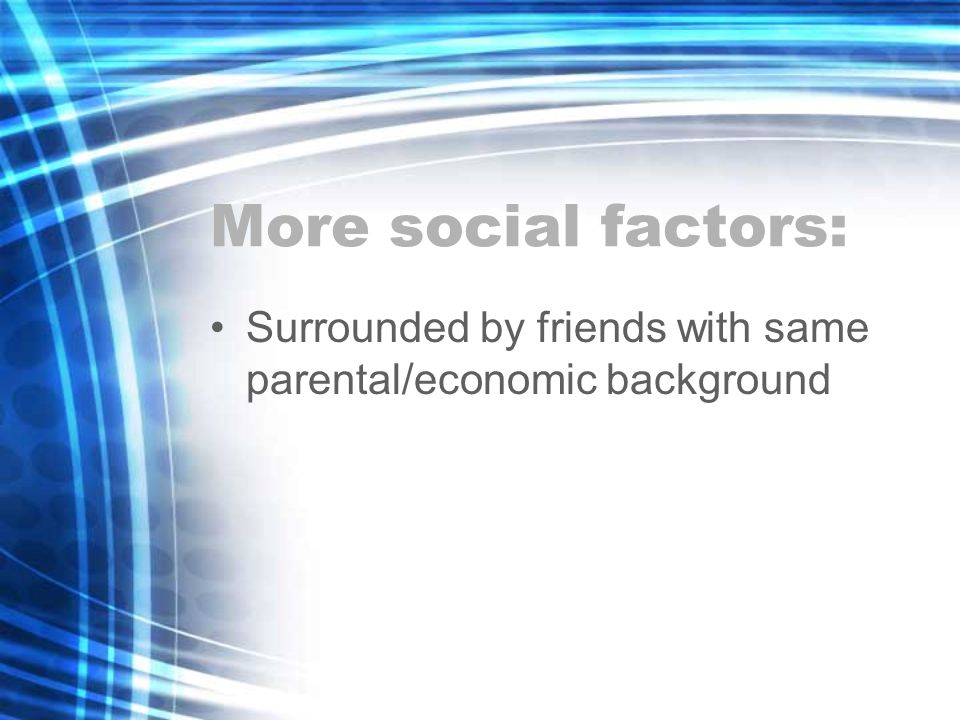 More social factors: Surrounded by friends with same parental/economic background