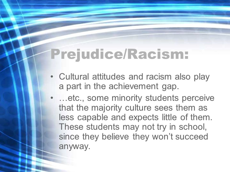 Prejudice/Racism: Cultural attitudes and racism also play a part in the achievement gap.