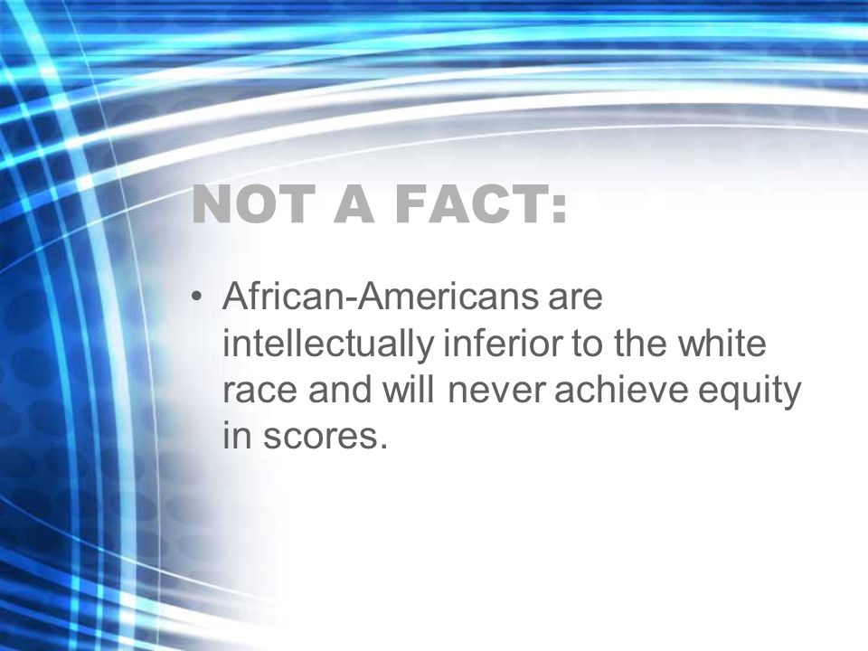 NOT A FACT: African-Americans are intellectually inferior to the white race and will never achieve equity in scores.
