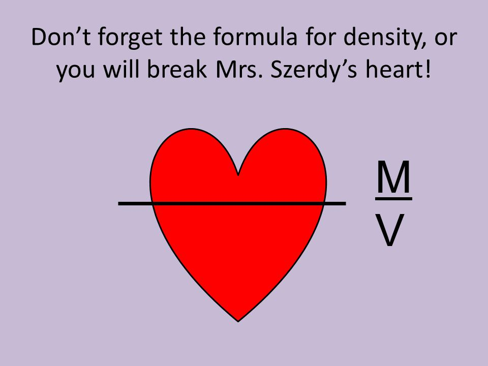 Don't forget the formula for density, or you will break Mrs