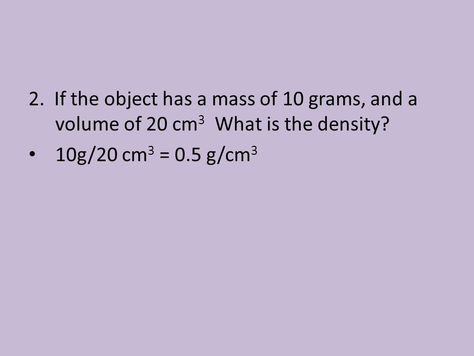 2. If the object has a mass of 10 grams, and a volume of 20 cm3 What is the density