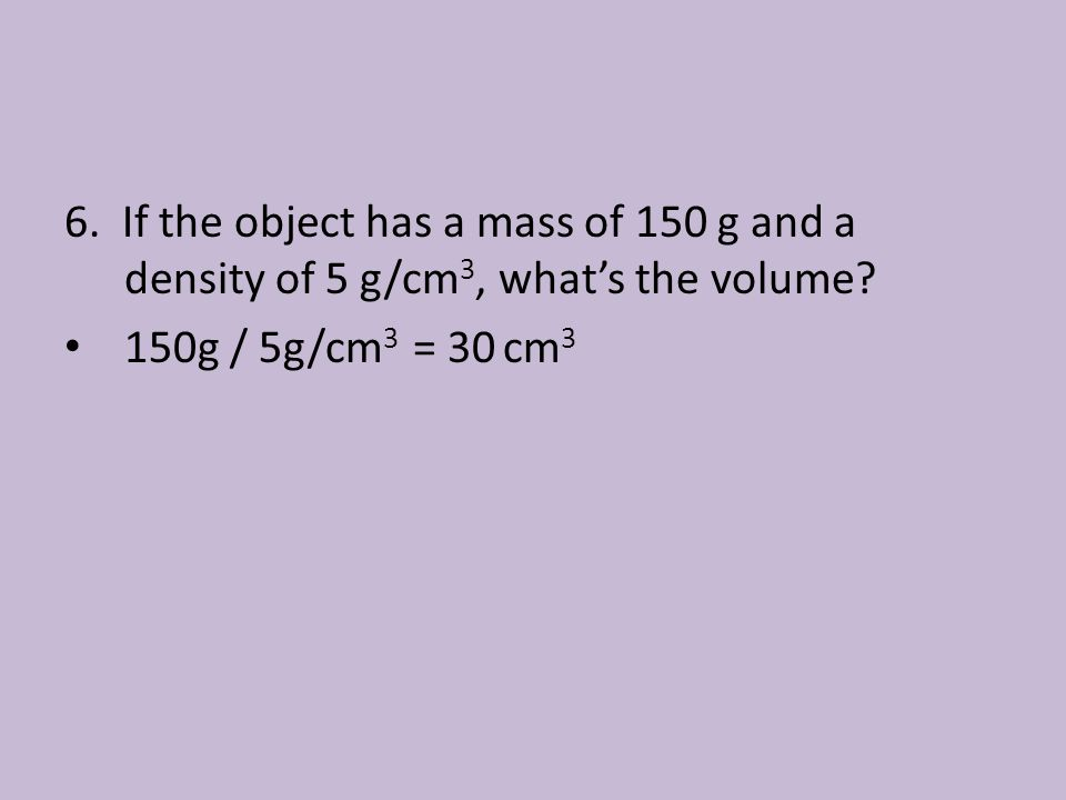 6. If the object has a mass of 150 g and a density of 5 g/cm3, what's the volume