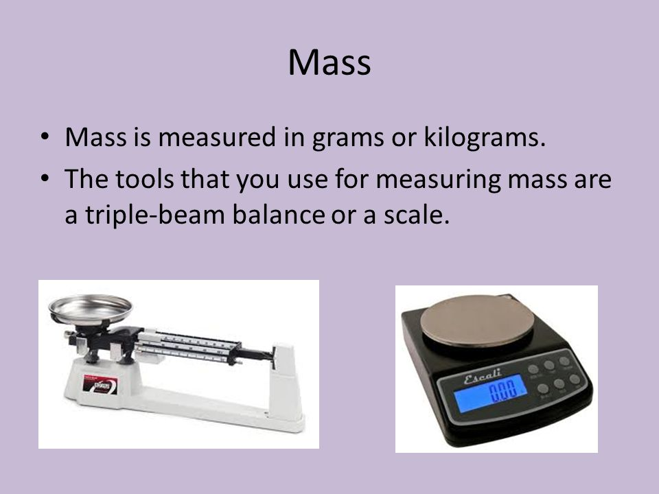 Mass Mass is measured in grams or kilograms.