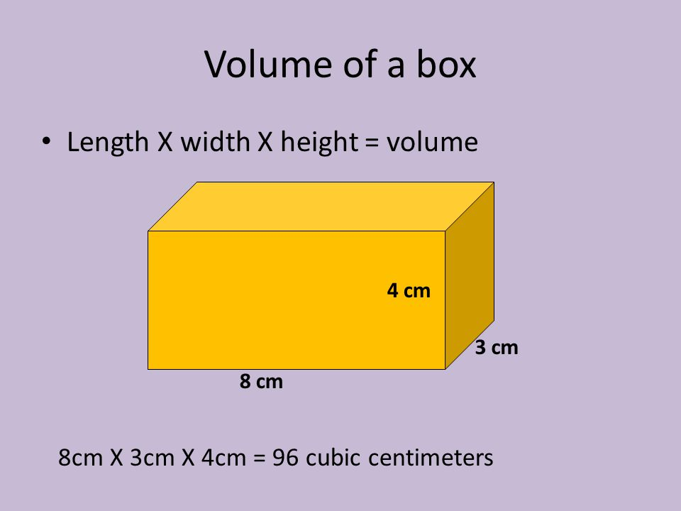 Volume of a box Length X width X height = volume