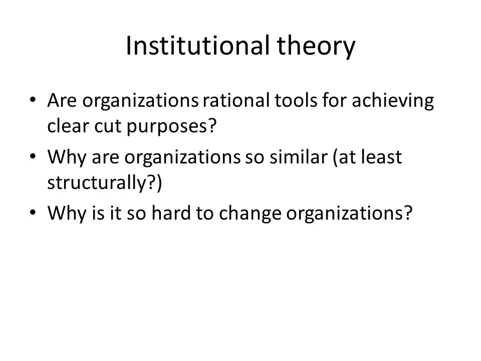 Institutional theory Are organizations rational tools for achieving clear cut purposes Why are organizations so similar (at least structurally )