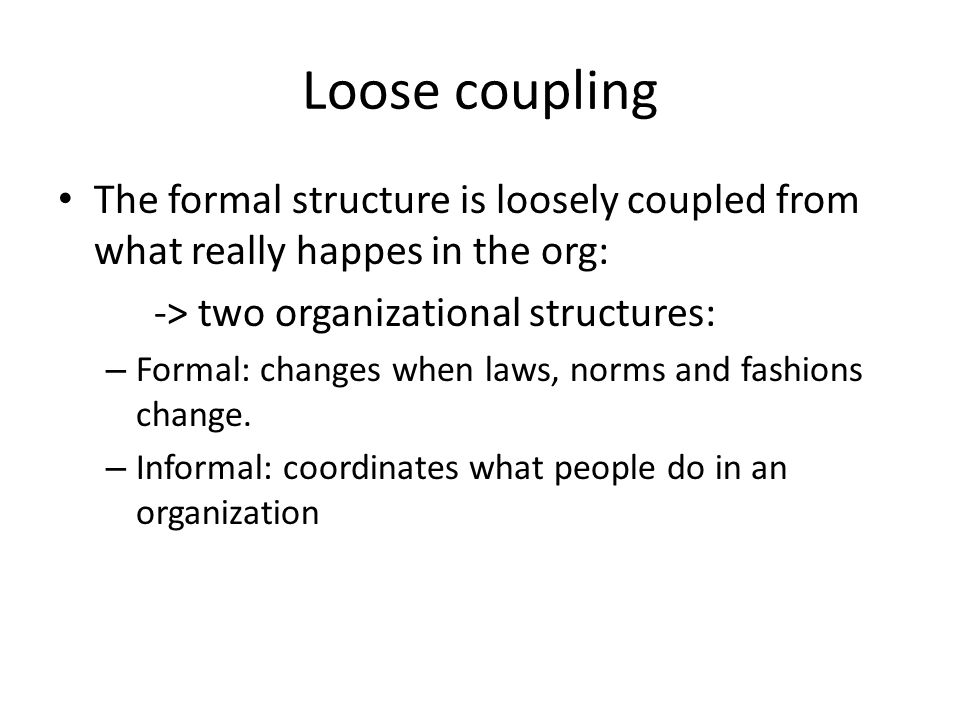 Loose coupling The formal structure is loosely coupled from what really happes in the org: -> two organizational structures: