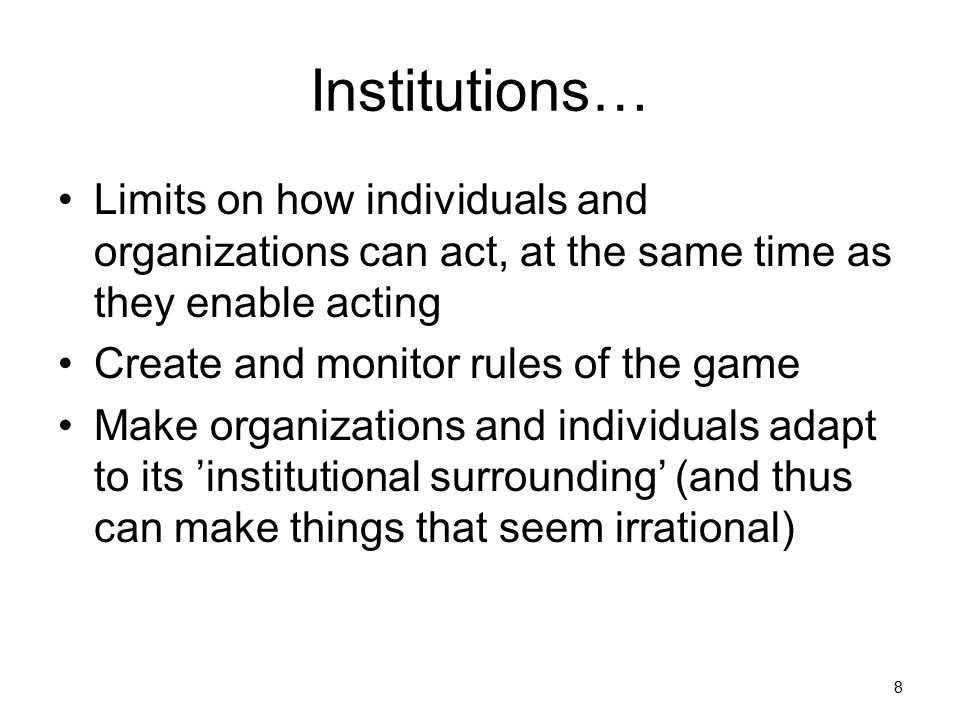Institutions… Limits on how individuals and organizations can act, at the same time as they enable acting.