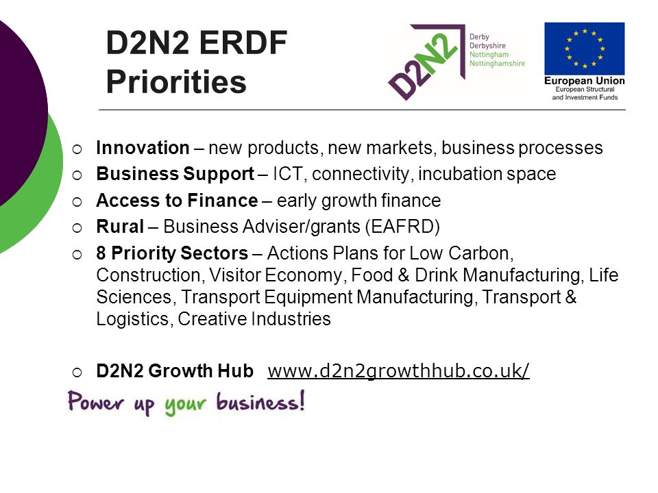 D2N2 ERDF Priorities Innovation – new products, new markets, business processes. Business Support – ICT, connectivity, incubation space.