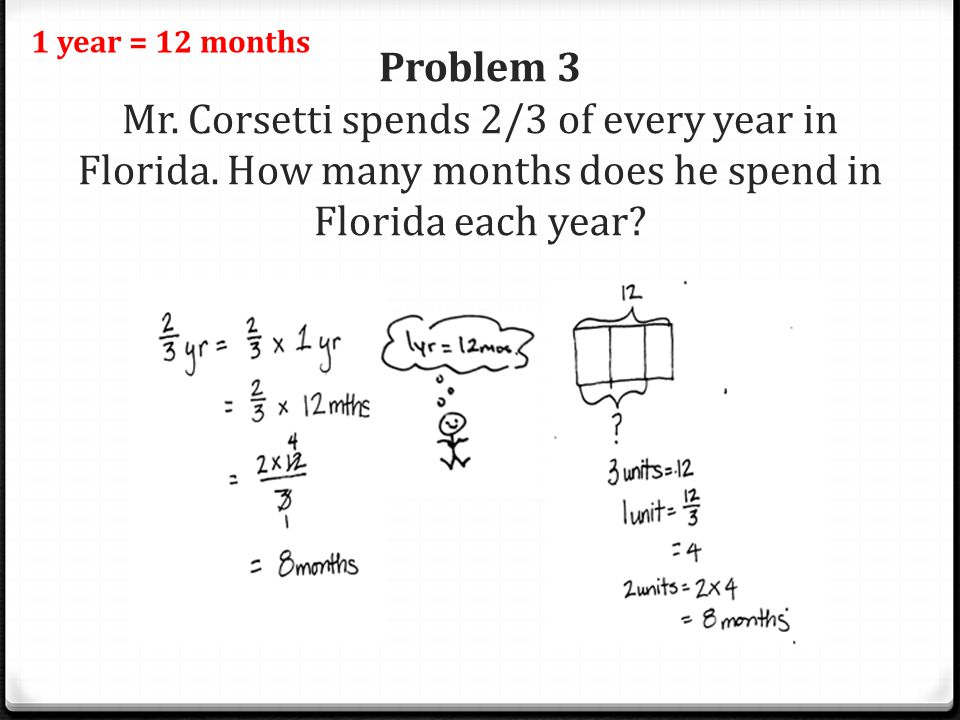 1 year = 12 months Problem 3 Mr. Corsetti spends 2/3 of every year in Florida.