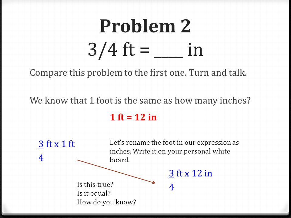 Problem 2 3/4 ft = ____ in Compare this problem to the first one. Turn and talk. We know that 1 foot is the same as how many inches