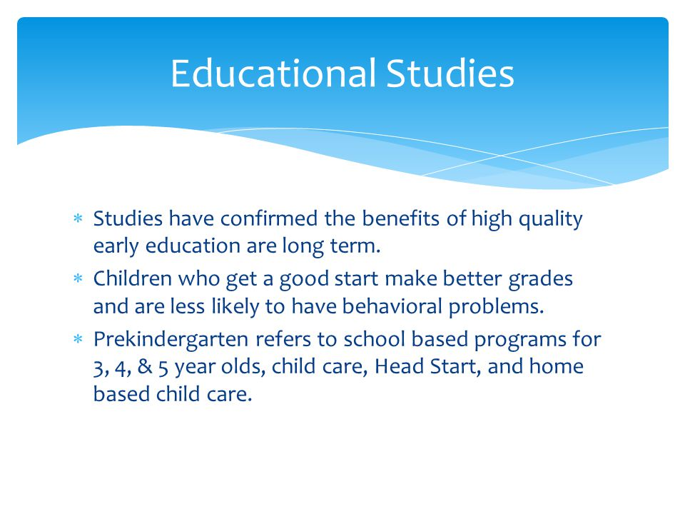 Educational Studies Studies have confirmed the benefits of high quality early education are long term.