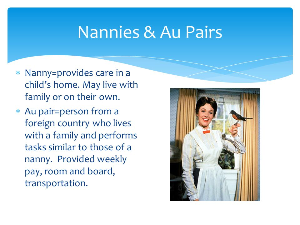 Nannies & Au Pairs Nanny=provides care in a child's home. May live with family or on their own.