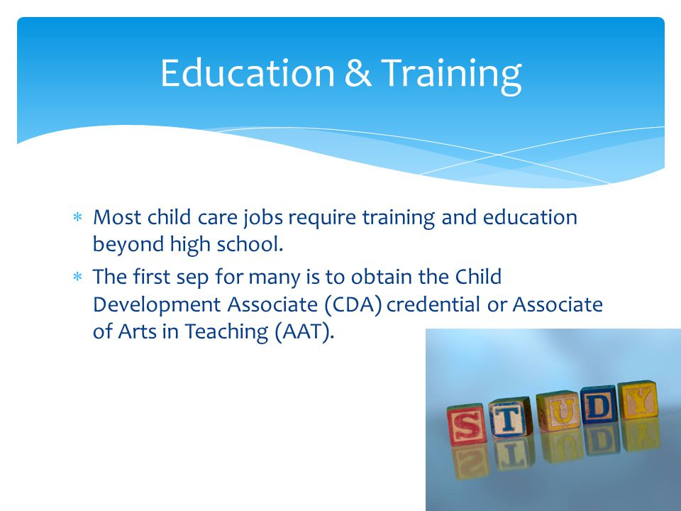 Education & Training Most child care jobs require training and education beyond high school.