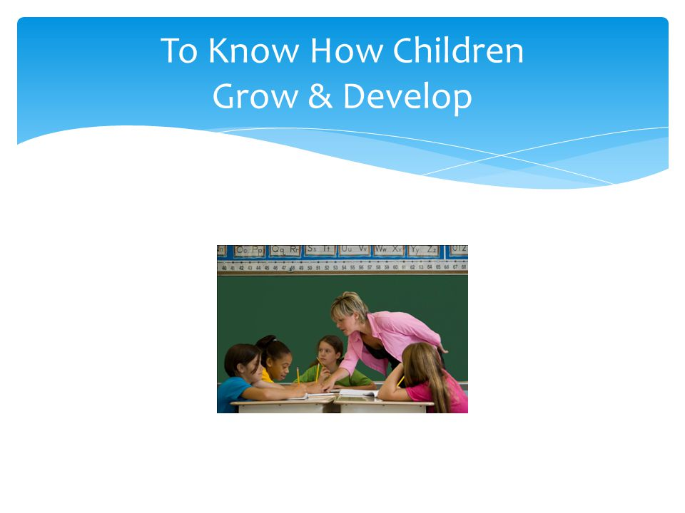 To Know How Children Grow & Develop