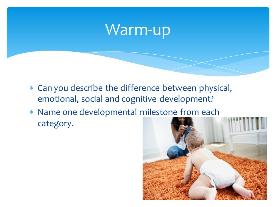 Warm-up Can you describe the difference between physical, emotional, social and cognitive development