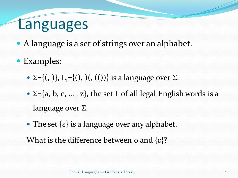 Languages A language is a set of strings over an alphabet. Examples: