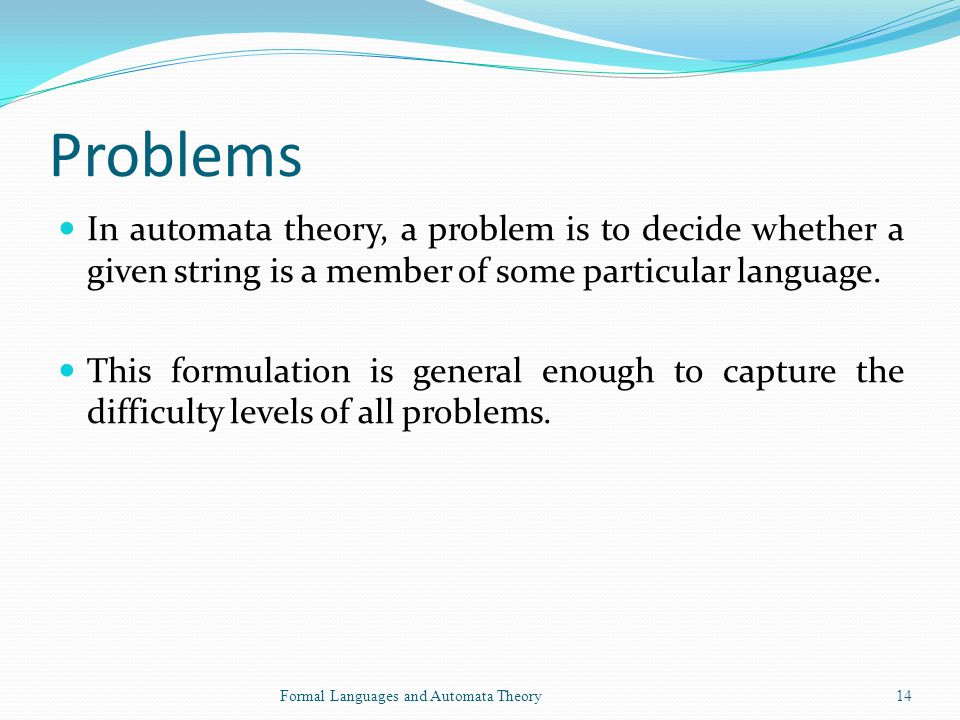 Problems In automata theory, a problem is to decide whether a given string is a member of some particular language.