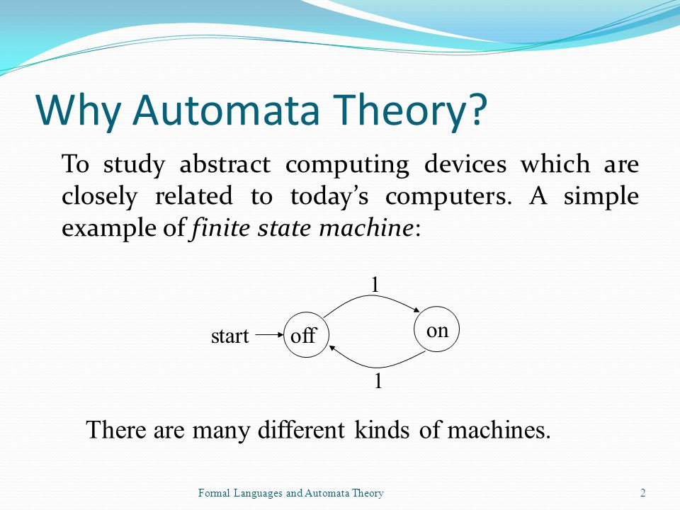 Why Automata Theory To study abstract computing devices which are closely related to today's computers. A simple example of finite state machine: