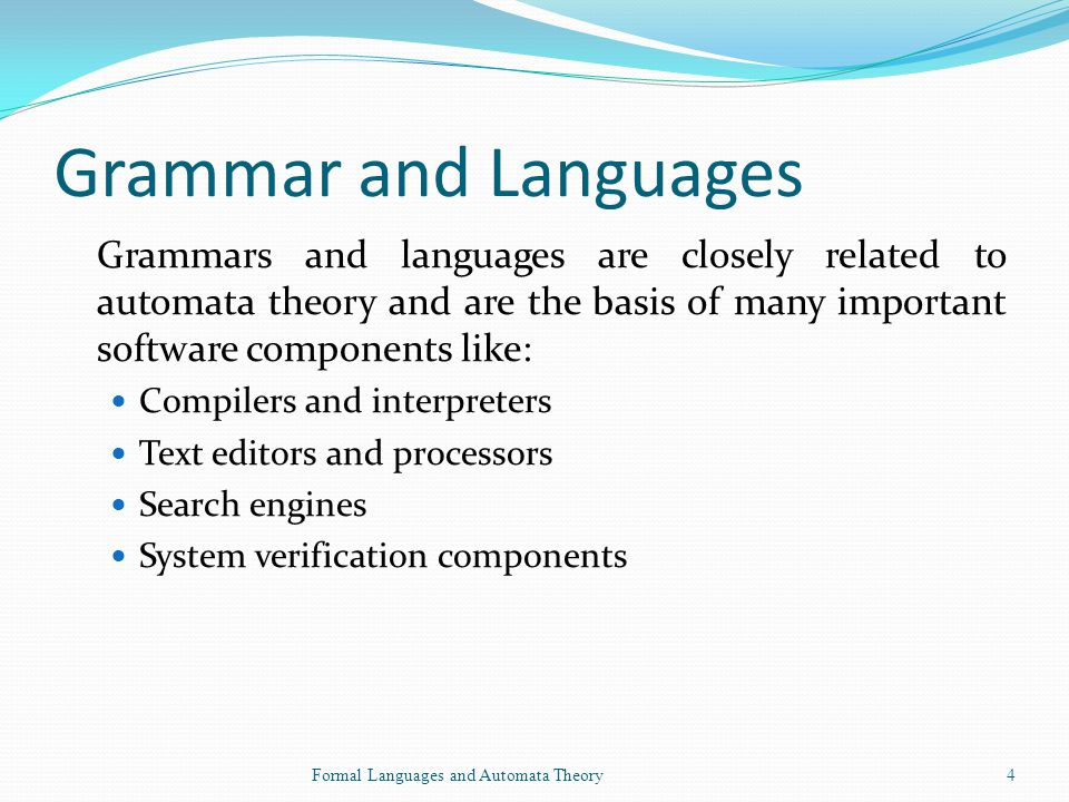 Grammar and Languages Grammars and languages are closely related to automata theory and are the basis of many important software components like: