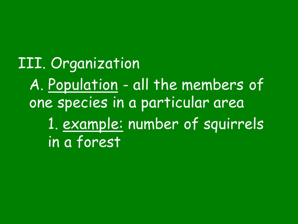 III. Organization A. Population - all the members of one species in a particular area.
