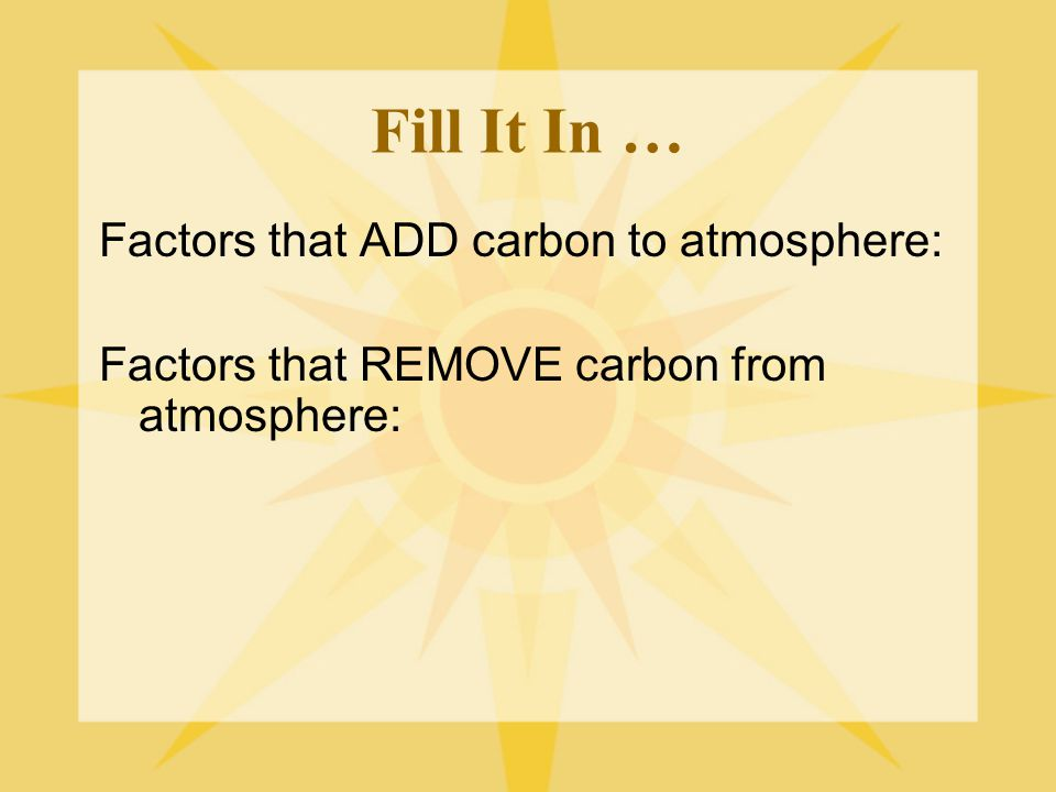 Fill It In … Factors that ADD carbon to atmosphere: