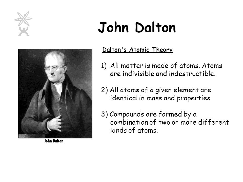 John Dalton Dalton s Atomic Theory. All matter is made of atoms. Atoms are indivisible and indestructible.