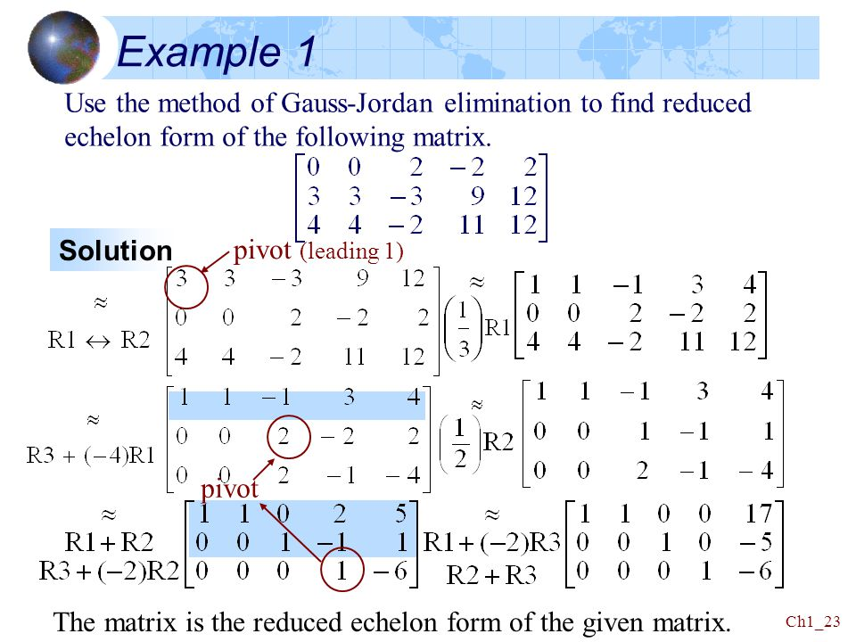 Example 1 Use the method of Gauss-Jordan elimination to find reduced echelon form of the following matrix.