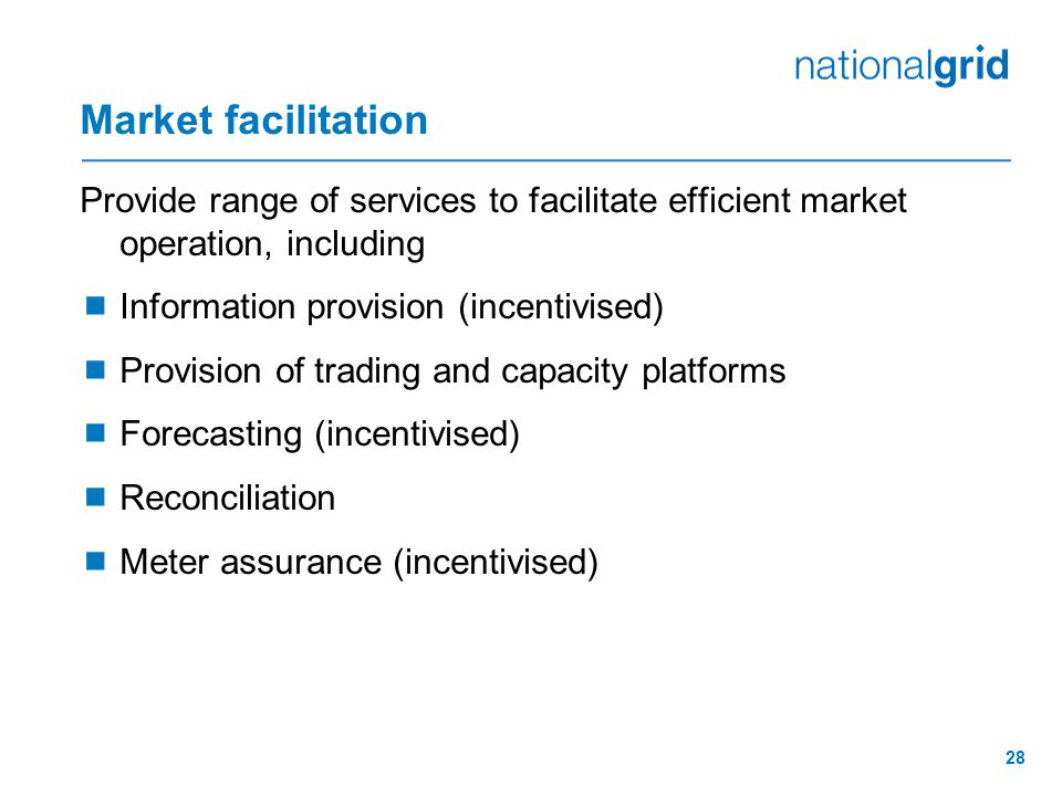 Market facilitation Provide range of services to facilitate efficient market operation, including. Information provision (incentivised)