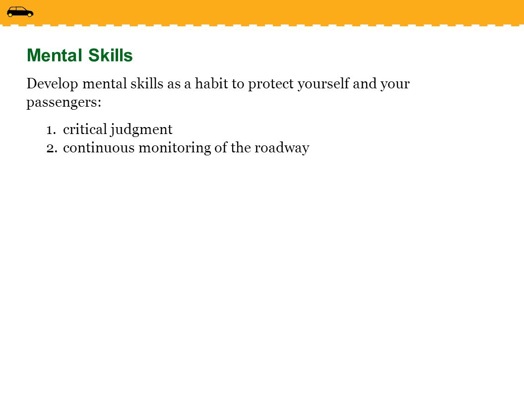 Mental Skills Develop mental skills as a habit to protect yourself and your passengers: critical judgment.