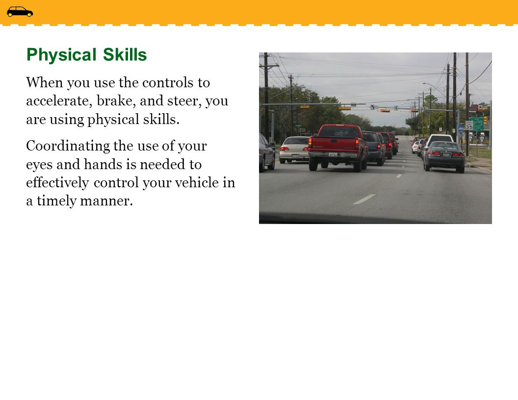 Physical Skills When you use the controls to accelerate, brake, and steer, you are using physical skills.