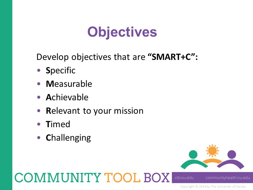 Objectives Develop objectives that are SMART+C : Specific Measurable