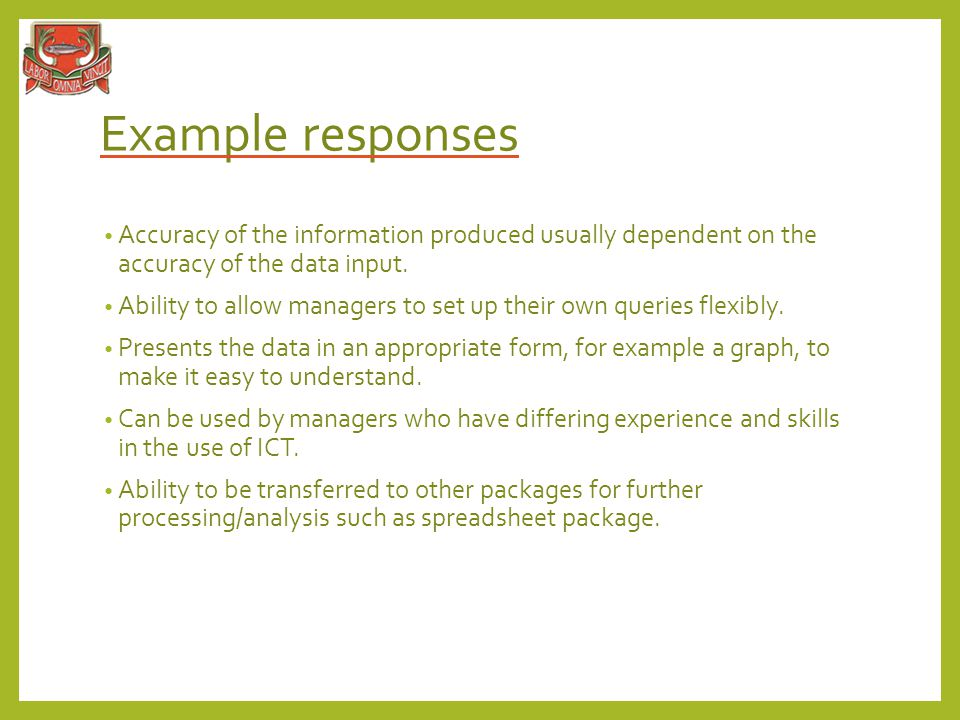 Example responses Accuracy of the information produced usually dependent on the accuracy of the data input.