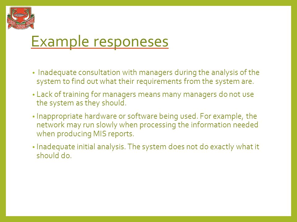 Example responeses Inadequate consultation with managers during the analysis of the system to find out what their requirements from the system are.