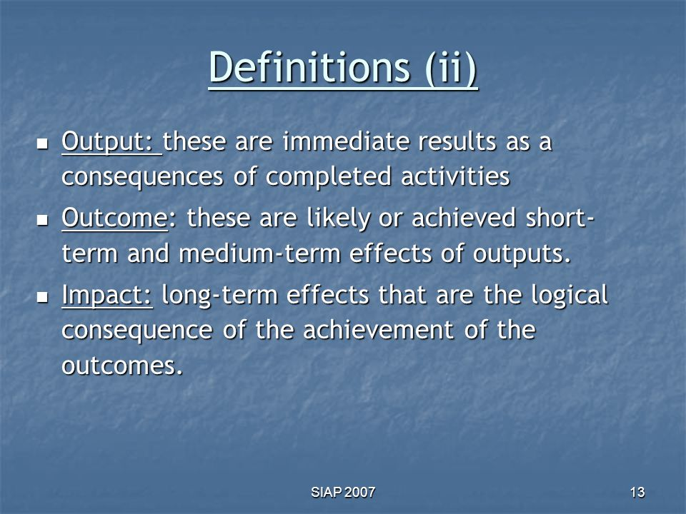 Definitions (ii) Output: these are immediate results as a consequences of completed activities.