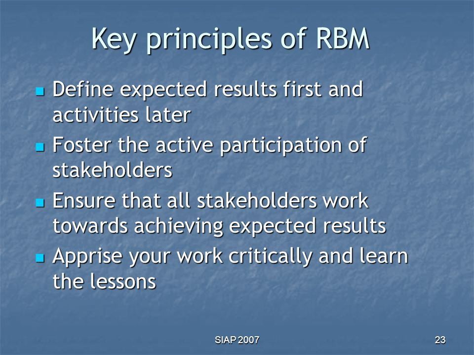 Key principles of RBM Define expected results first and activities later. Foster the active participation of stakeholders.