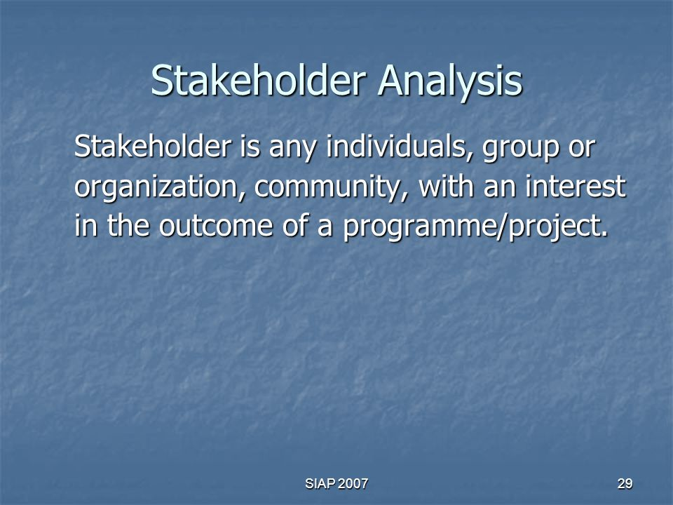 Stakeholder Analysis Stakeholder is any individuals, group or organization, community, with an interest in the outcome of a programme/project.