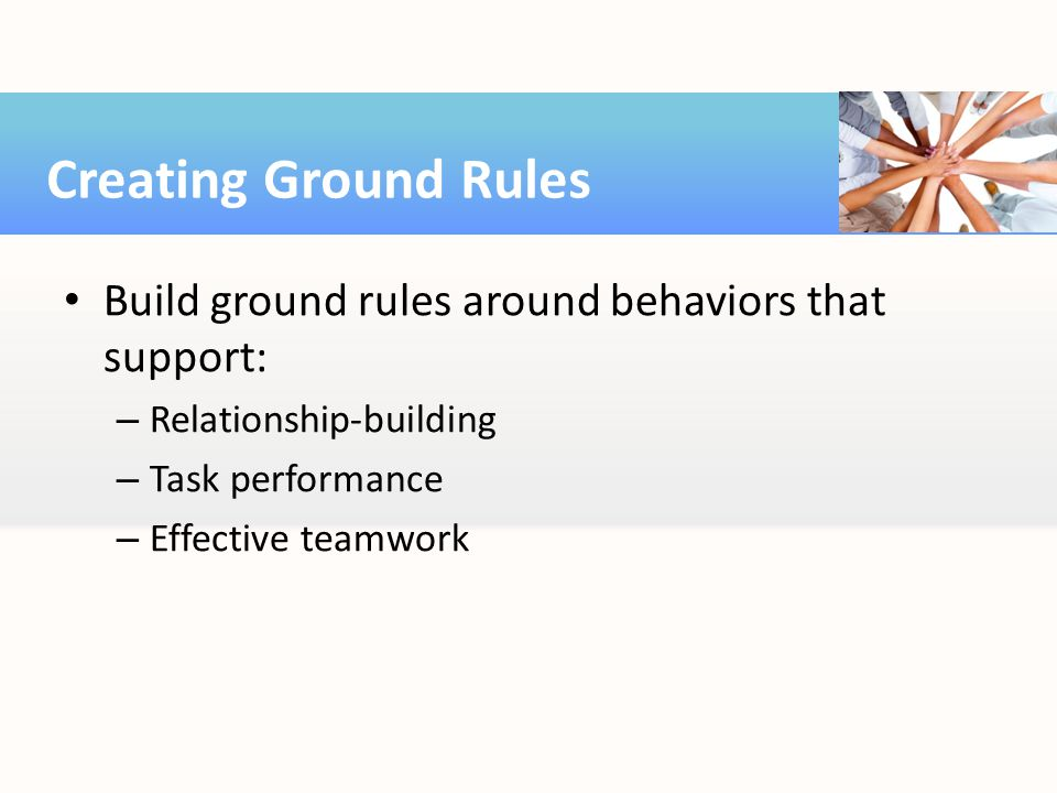 Creating Ground Rules Build ground rules around behaviors that support: Relationship-building. Task performance.