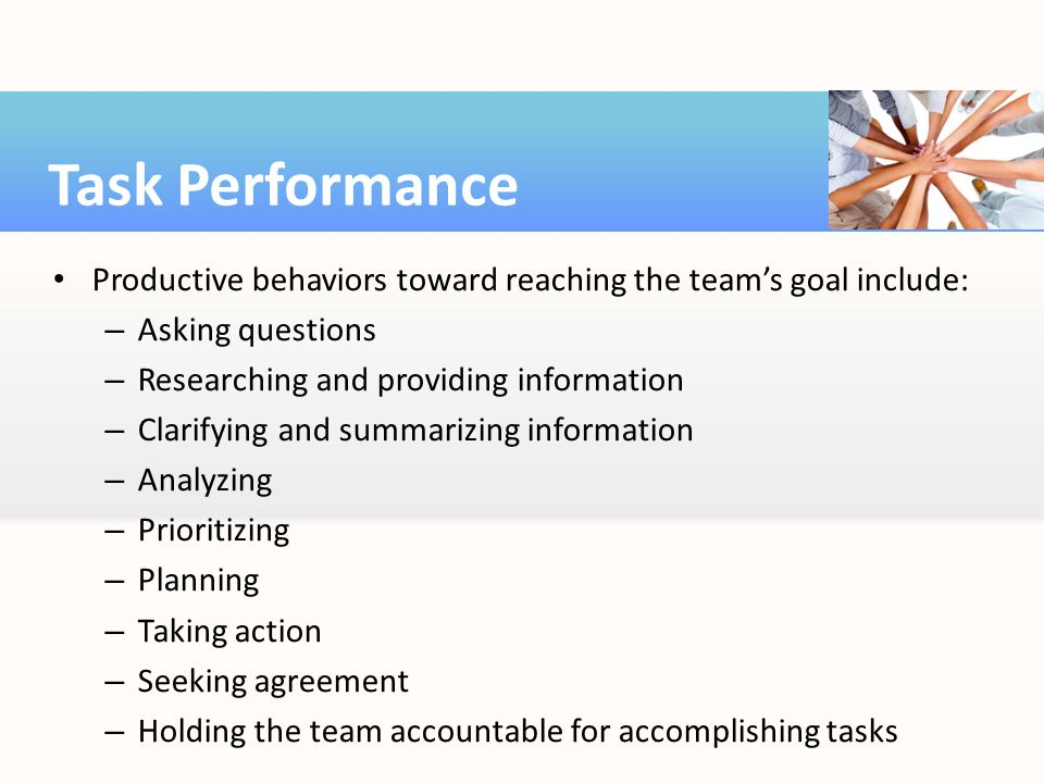 Task Performance Productive behaviors toward reaching the team's goal include: Asking questions. Researching and providing information.