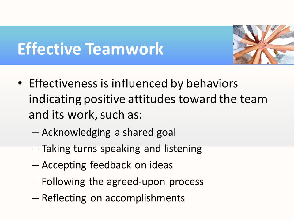 Effective Teamwork Effectiveness is influenced by behaviors indicating positive attitudes toward the team and its work, such as: