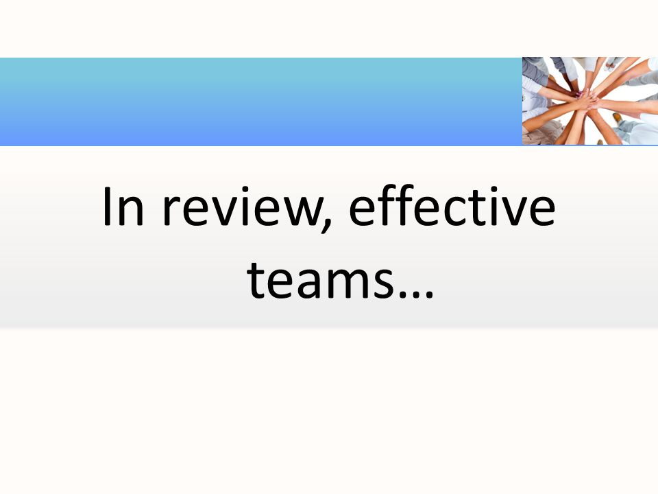 In review, effective teams…