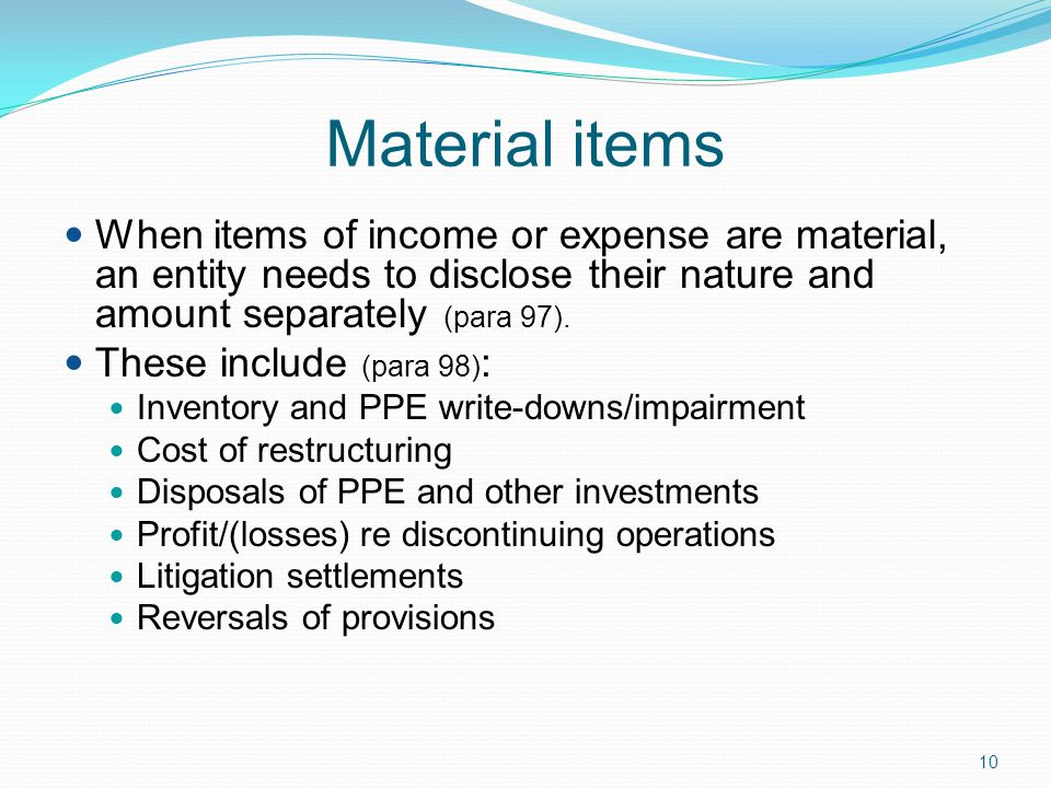 Material items When items of income or expense are material, an entity needs to disclose their nature and amount separately (para 97).
