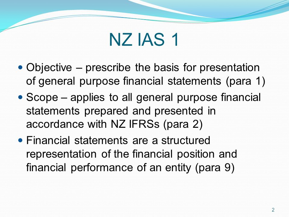 NZ IAS 1 Objective – prescribe the basis for presentation of general purpose financial statements (para 1)