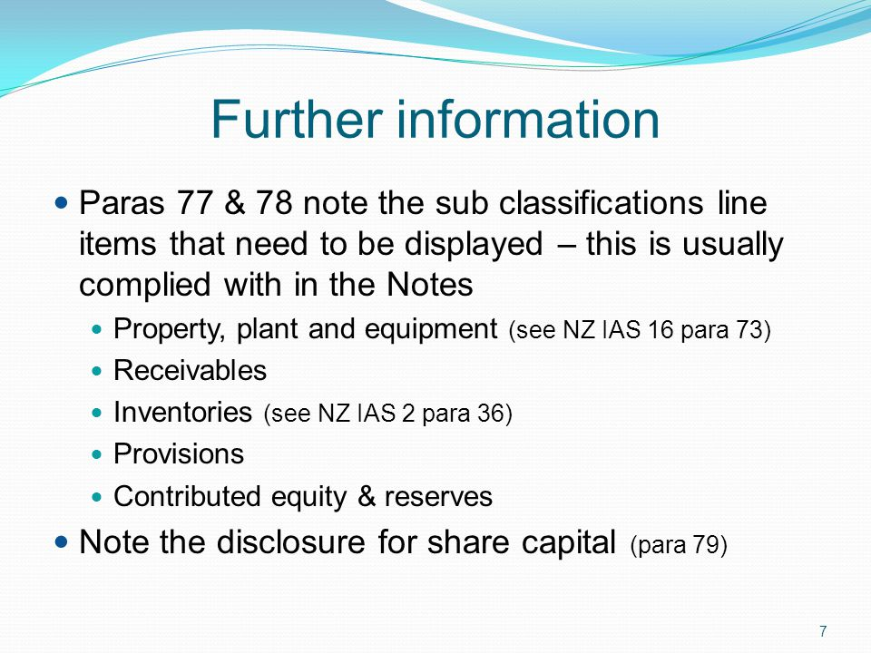 Further information Paras 77 & 78 note the sub classifications line items that need to be displayed – this is usually complied with in the Notes.