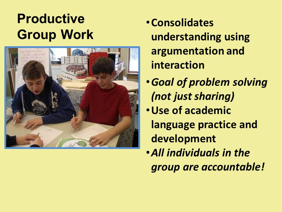 Productive Group Work Consolidates understanding using argumentation and interaction. Goal of problem solving (not just sharing)