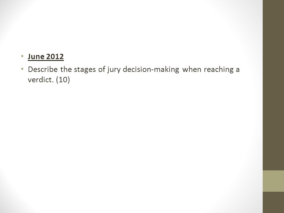 June 2012 Describe the stages of jury decision-making when reaching a verdict. (10)