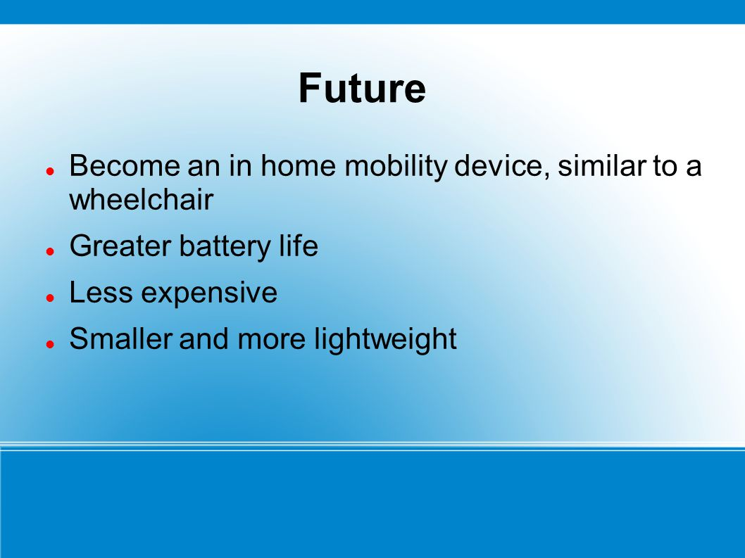 Future Become an in home mobility device, similar to a wheelchair