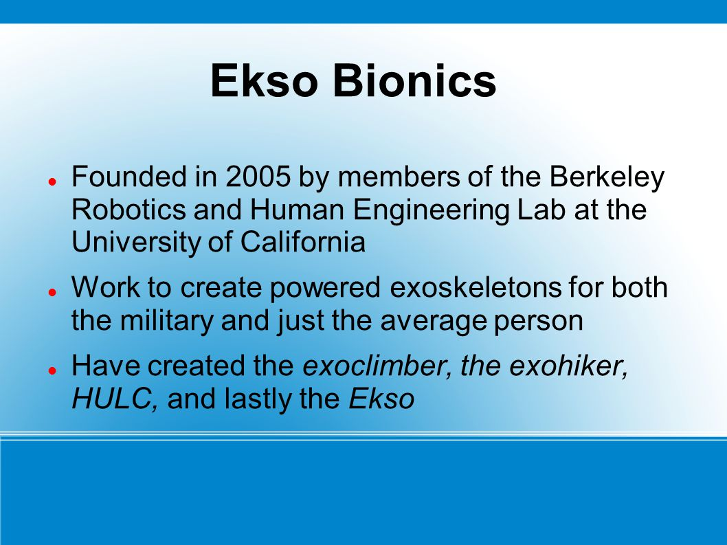 Ekso Bionics Founded in 2005 by members of the Berkeley Robotics and Human Engineering Lab at the University of California.